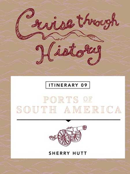 Cruise Through History Ports of South America ITINERARY 9 Cover